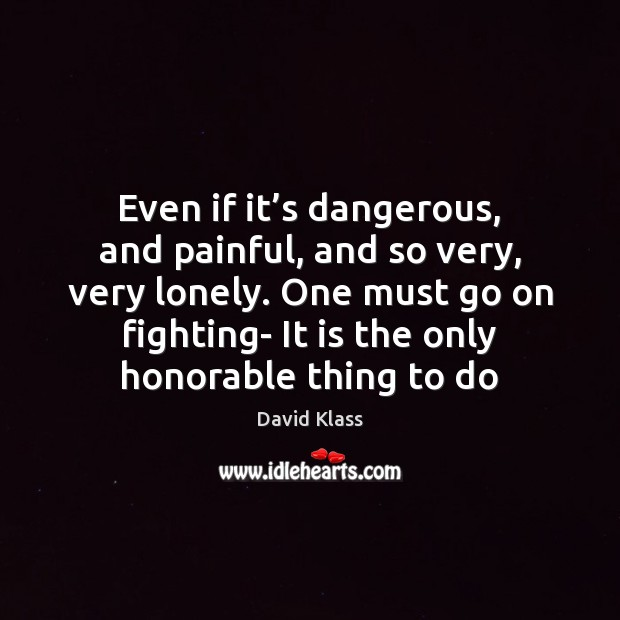 Even if it's dangerous, and painful, and so very, very lonely. David Klass Picture Quote