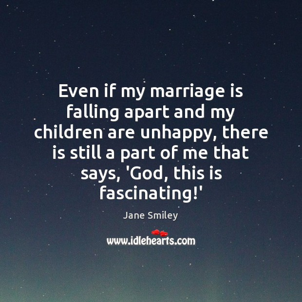 Even if my marriage is falling apart and my children are unhappy, Jane Smiley Picture Quote