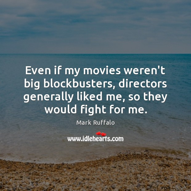 Even if my movies weren't big blockbusters, directors generally liked me, so Mark Ruffalo Picture Quote