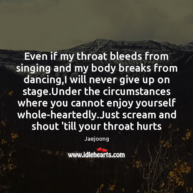 Even if my throat bleeds from singing and my body breaks from Never Give Up Quotes Image