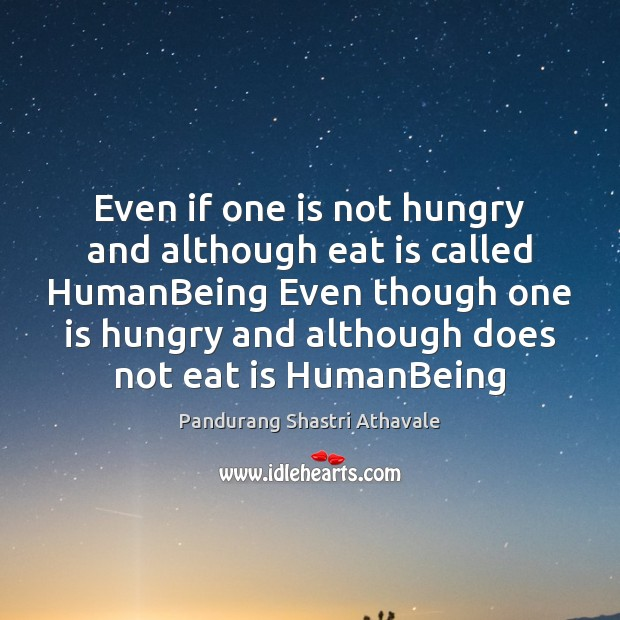 Even if one is not hungry and although eat is called HumanBeing Pandurang Shastri Athavale Picture Quote