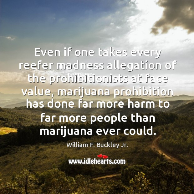 Image, Even if one takes every reefer madness allegation of the prohibitionists at face value