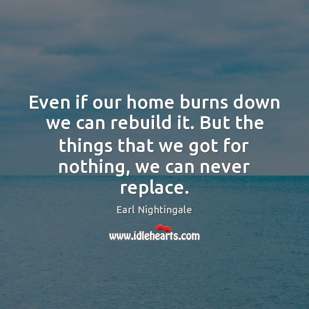 Even if our home burns down we can rebuild it. But the Earl Nightingale Picture Quote