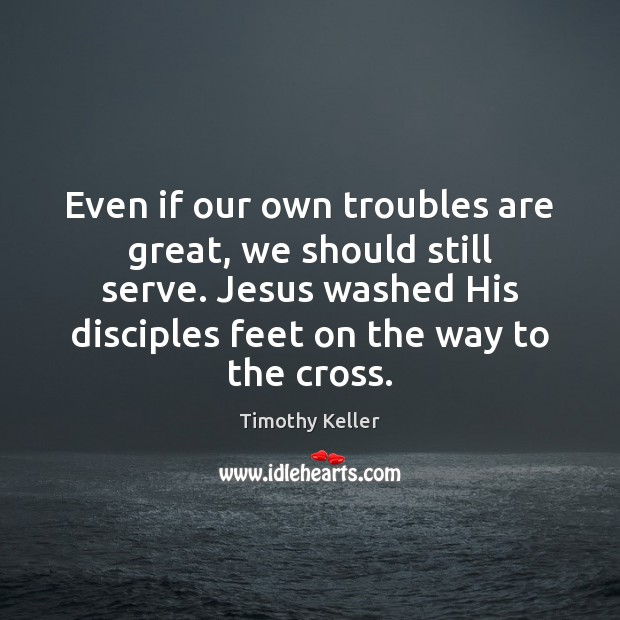 Even if our own troubles are great, we should still serve. Jesus Image