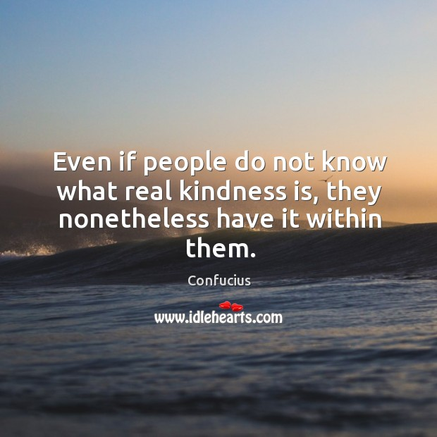Even if people do not know what real kindness is, they nonetheless have it within them. Image