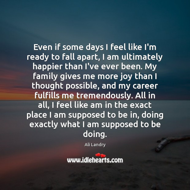 Even if some days I feel like I'm ready to fall apart, Ali Landry Picture Quote