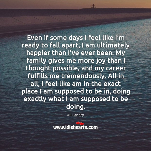 Even if some days I feel like I'm ready to fall apart, I am ultimately happier than I've ever been. Ali Landry Picture Quote