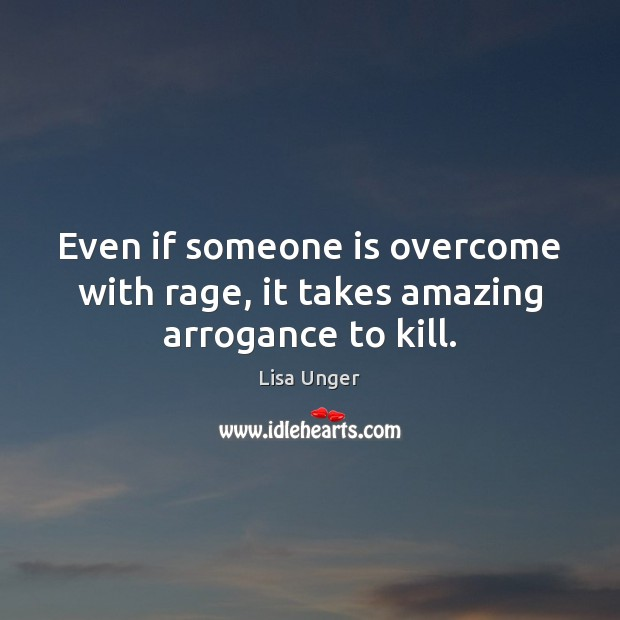 Even if someone is overcome with rage, it takes amazing arrogance to kill. Image