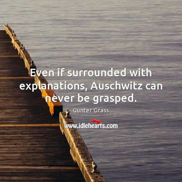 Even if surrounded with explanations, Auschwitz can never be grasped. Gunter Grass Picture Quote
