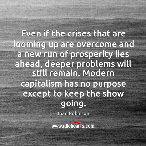 Even if the crises that are looming up are overcome and a Joan Robinson Picture Quote