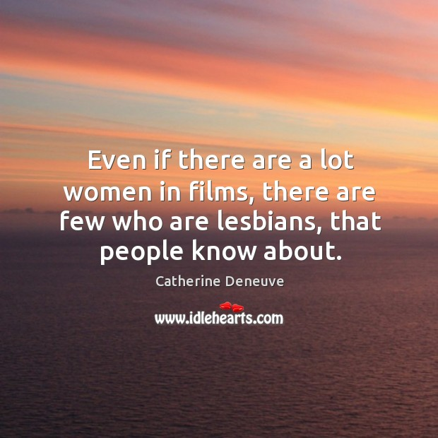 Even if there are a lot women in films, there are few who are lesbians, that people know about. Image