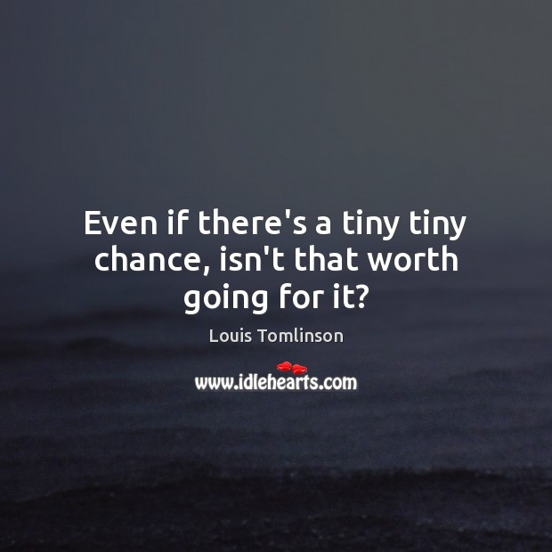 Even if there's a tiny tiny chance, isn't that worth going for it? Image