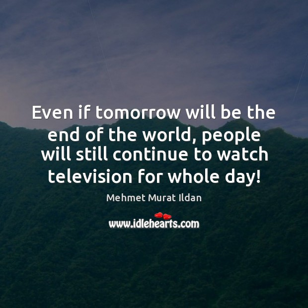 Even if tomorrow will be the end of the world, people will Image