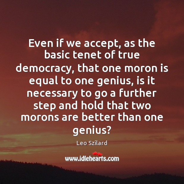 Even if we accept, as the basic tenet of true democracy, that Leo Szilard Picture Quote