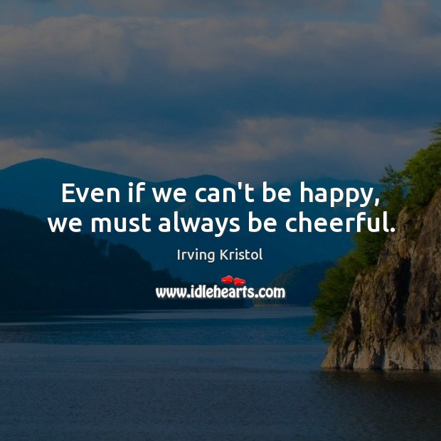 Even if we can't be happy, we must always be cheerful. Irving Kristol Picture Quote