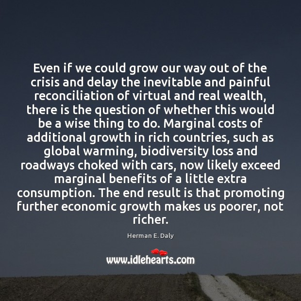 Even if we could grow our way out of the crisis and Herman E. Daly Picture Quote