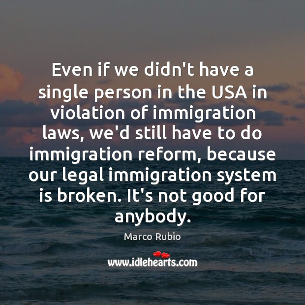Even if we didn't have a single person in the USA in Marco Rubio Picture Quote