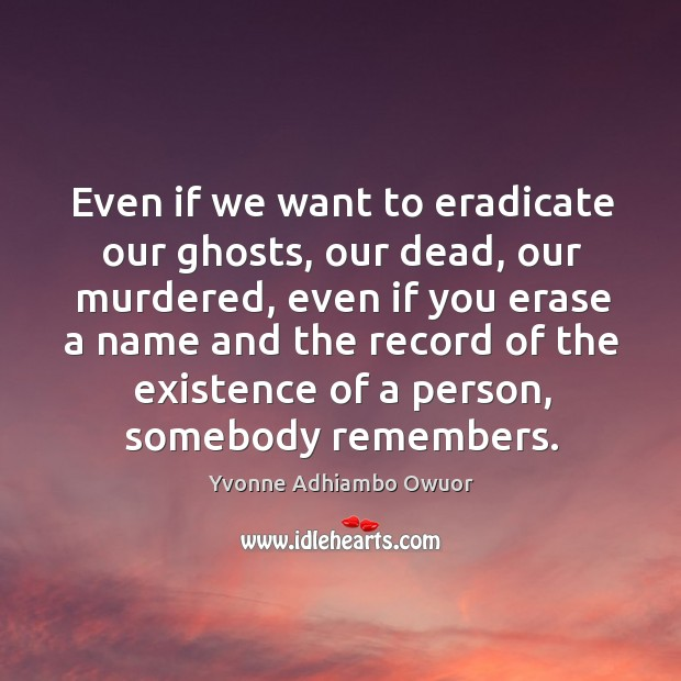 Even if we want to eradicate our ghosts, our dead, our murdered, Yvonne Adhiambo Owuor Picture Quote