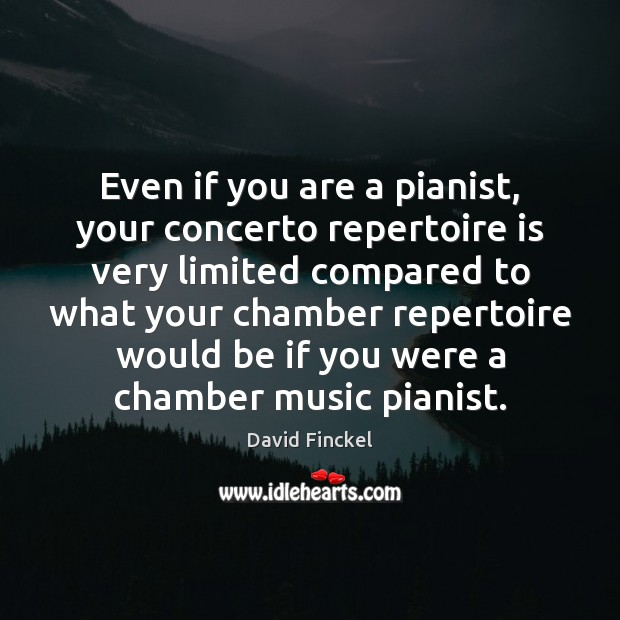 Even if you are a pianist, your concerto repertoire is very limited David Finckel Picture Quote