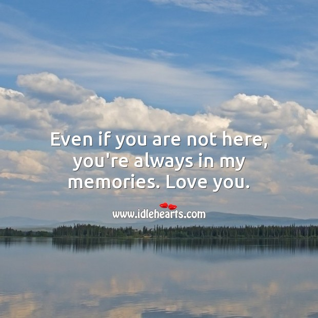 Even if you are not here, you're always in my memories. Love you. Beautiful Love Quotes Image
