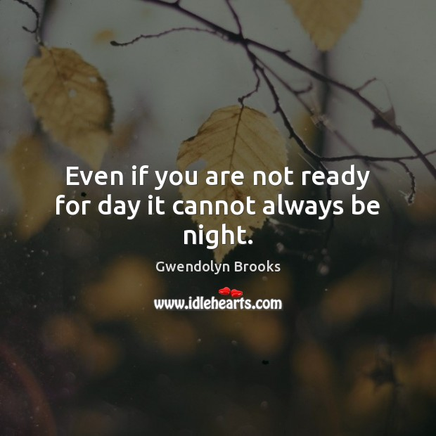 Even if you are not ready for day it cannot always be night. Image