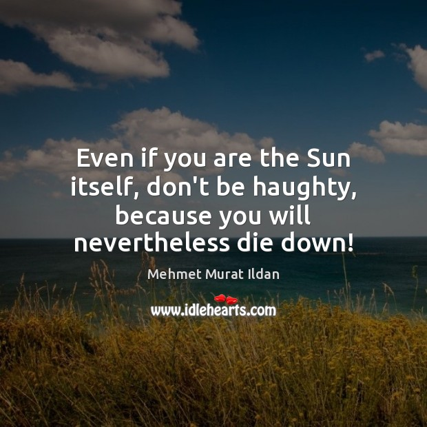 Image, Even if you are the Sun itself, don't be haughty, because you will nevertheless die down!