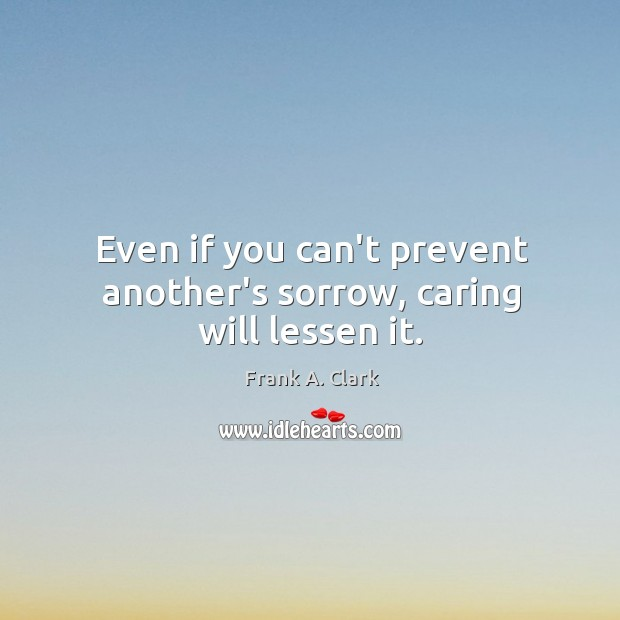 Even if you can't prevent another's sorrow, caring will lessen it. Image