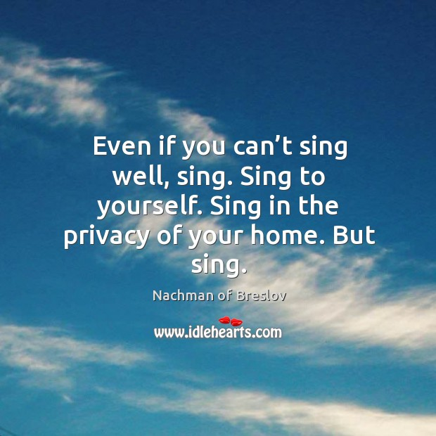 Even if you can't sing well, sing. Sing to yourself. Sing in the privacy of your home. But sing. Image