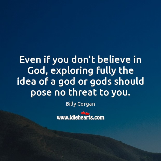 Even if you don't believe in God, exploring fully the idea of Billy Corgan Picture Quote