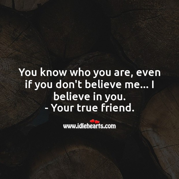 Even if you don't believe me… I believe in you. True Friends Quotes Image