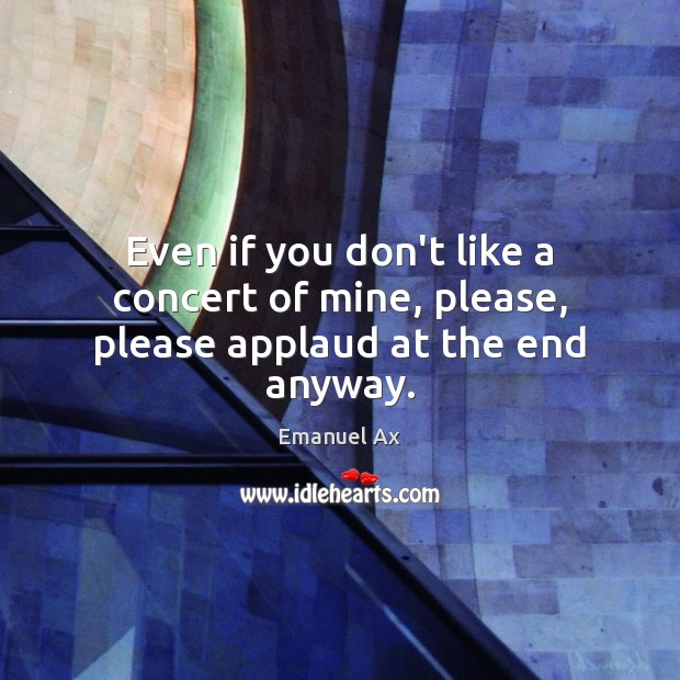 Even if you don't like a concert of mine, please, please applaud at the end anyway. Image