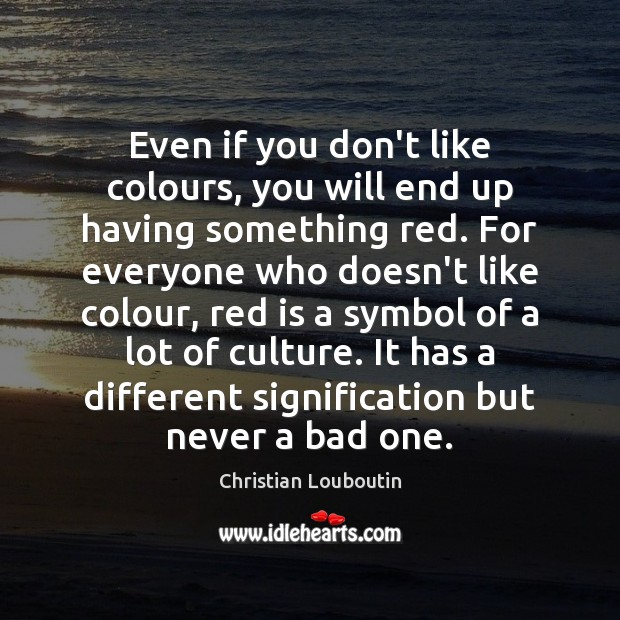 Even if you don't like colours, you will end up having something Christian Louboutin Picture Quote