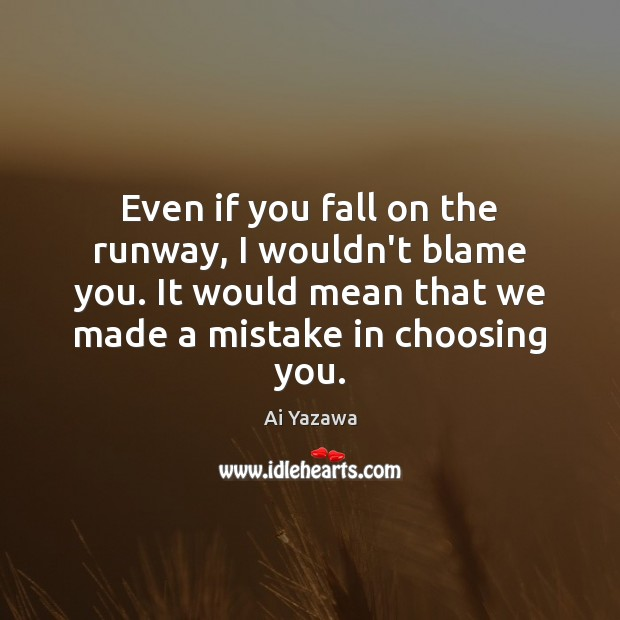 Even if you fall on the runway, I wouldn't blame you. It Ai Yazawa Picture Quote