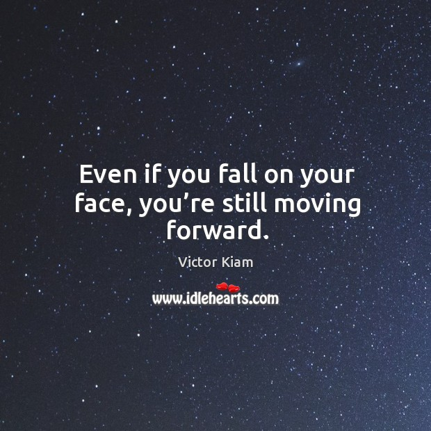 Even if you fall on your face, you're still moving forward. Image