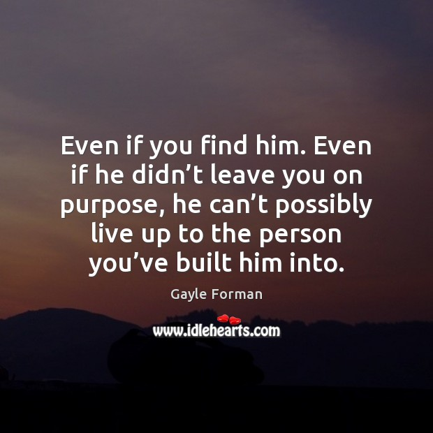 Even if you find him. Even if he didn't leave you Gayle Forman Picture Quote