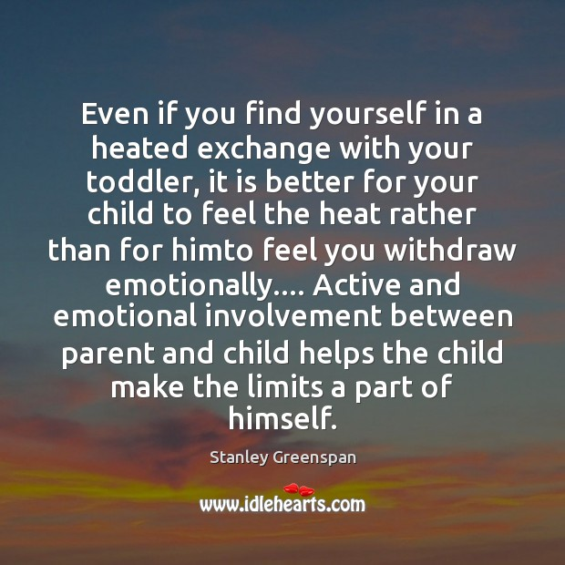 Even if you find yourself in a heated exchange with your toddler, Stanley Greenspan Picture Quote