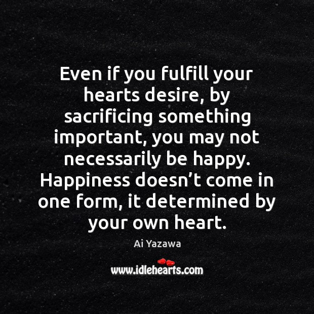 Even if you fulfill your hearts desire, by sacrificing something important, you Ai Yazawa Picture Quote