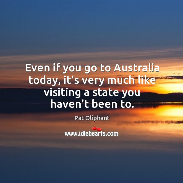 Even if you go to australia today, it's very much like visiting a state you haven't been to. Image