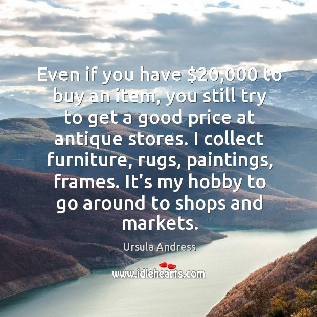 Even if you have $20,000 to buy an item, you still try to get a good price at antique stores. Ursula Andress Picture Quote