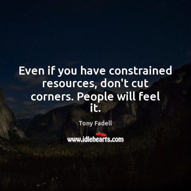 Image, Even if you have constrained resources, don't cut corners. People will feel it.