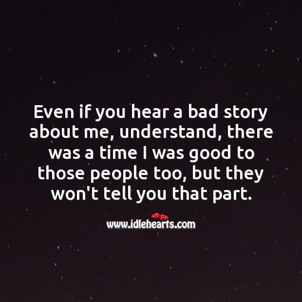 Even if you hear a bad story about me, understand, there was a time I was good to them too. Image