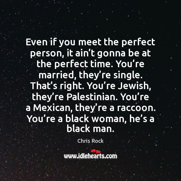 Even if you meet the perfect person, it ain't gonna be Chris Rock Picture Quote
