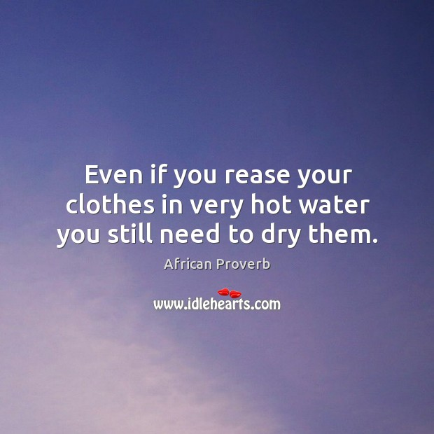 Even if you rease your clothes in very hot water you still need to dry them. Image