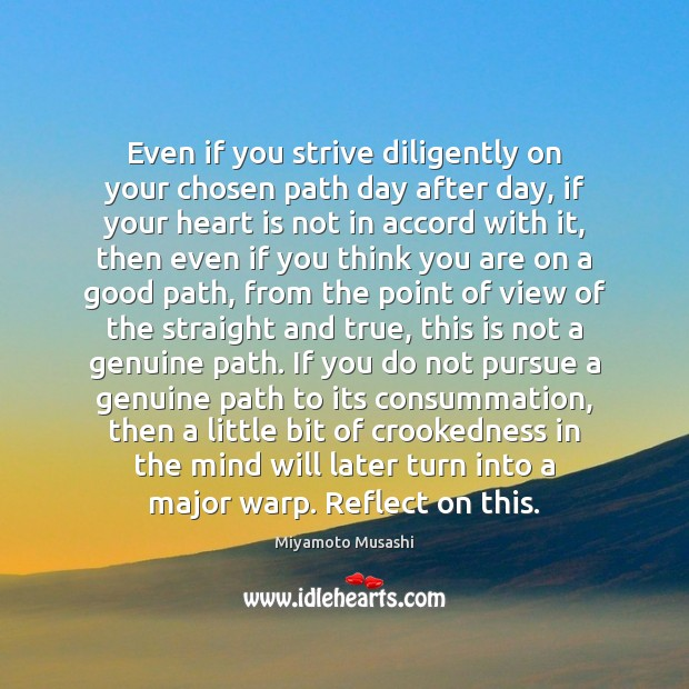 Even if you strive diligently on your chosen path day after day, Miyamoto Musashi Picture Quote