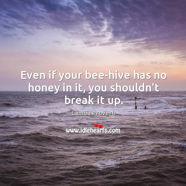 Even if your bee-hive has no honey in it, you shouldn't break it up. Lamba Proverbs Image
