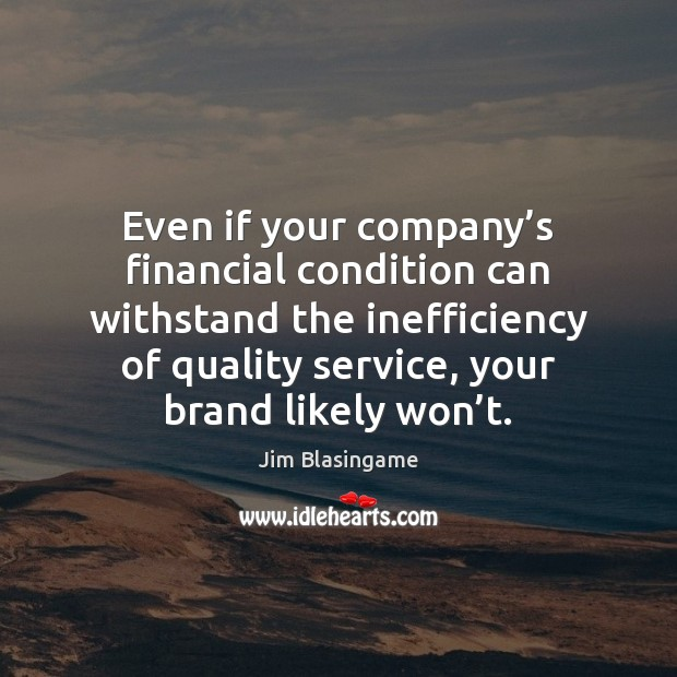 Even if your company's financial condition can withstand the inefficiency of Image