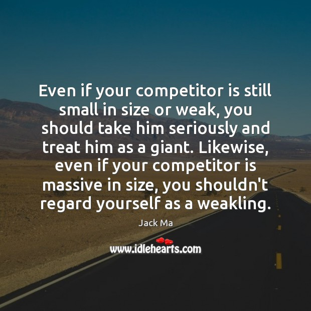 Even if your competitor is still small in size or weak, you Jack Ma Picture Quote