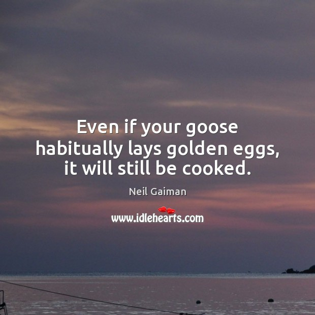 Even if your goose habitually lays golden eggs, it will still be cooked. Image