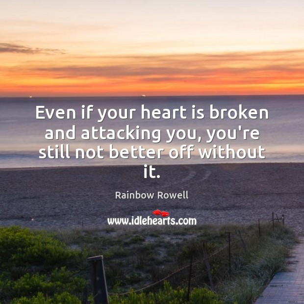 Even if your heart is broken and attacking you, you're still not better off without it. Rainbow Rowell Picture Quote