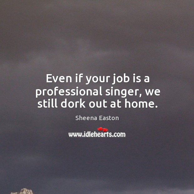 Even if your job is a professional singer, we still dork out at home. Sheena Easton Picture Quote